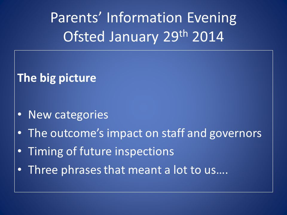 Parents' Information Evening Ofsted January 29 th 2014 The big picture New categories The outcome's impact on staff and governors Timing of future ins