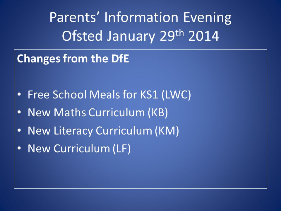 Parents' Information Evening Ofsted January 29 th 2014 Changes from the DfE Free School Meals for KS1 (LWC) New Maths Curriculum (KB) New Literacy Curriculum (KM) New Curriculum (LF)