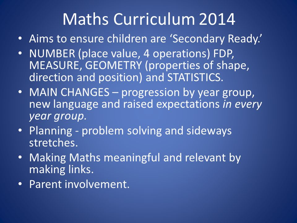 Maths Curriculum 2014 Aims to ensure children are 'Secondary Ready.' NUMBER (place value, 4 operations) FDP, MEASURE, GEOMETRY (properties of shape, direction and position) and STATISTICS.
