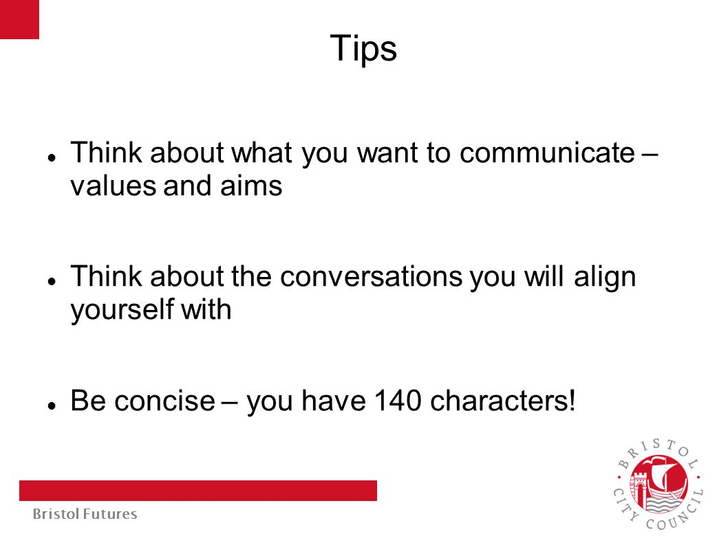 Bristol Futures Tips Think about what you want to communicate – values and aims Think about the conversations you will align yourself with Be concise