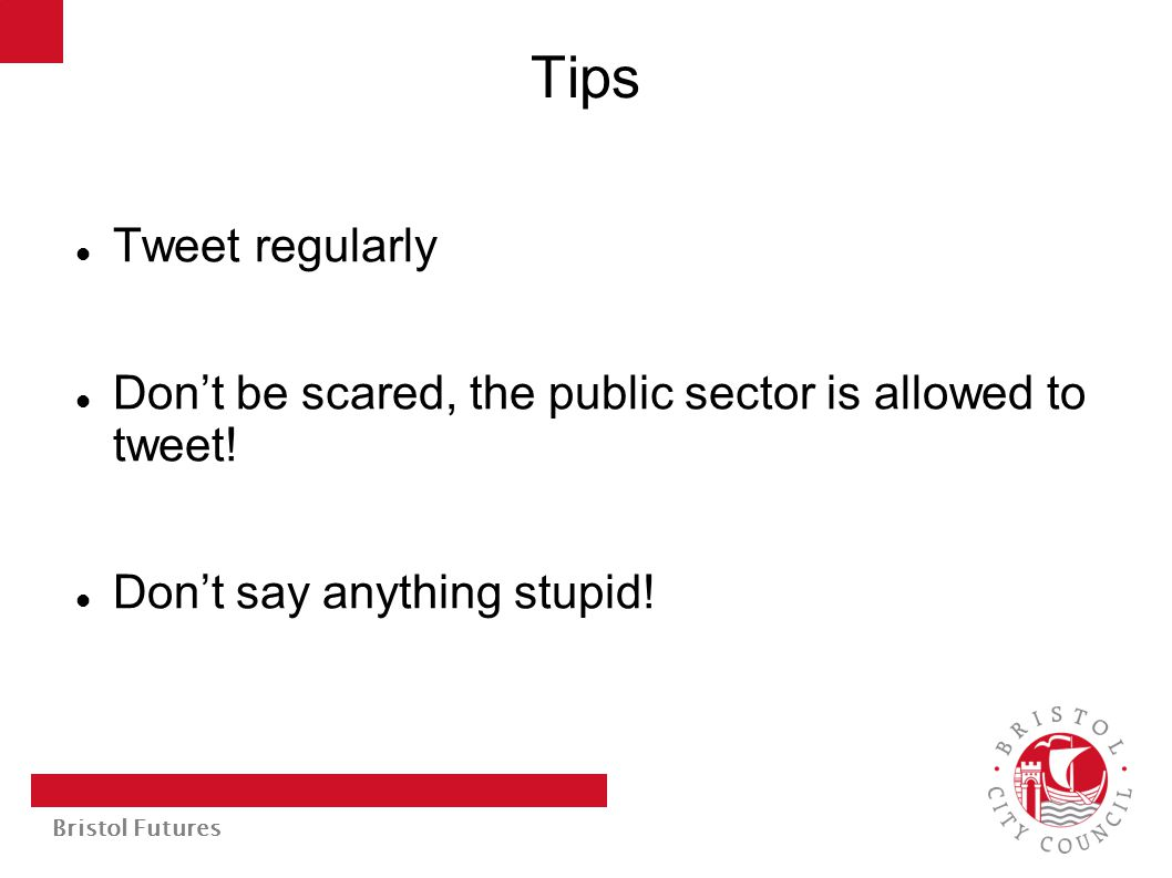 Bristol Futures Tips Tweet regularly Don't be scared, the public sector is allowed to tweet! Don't say anything stupid!