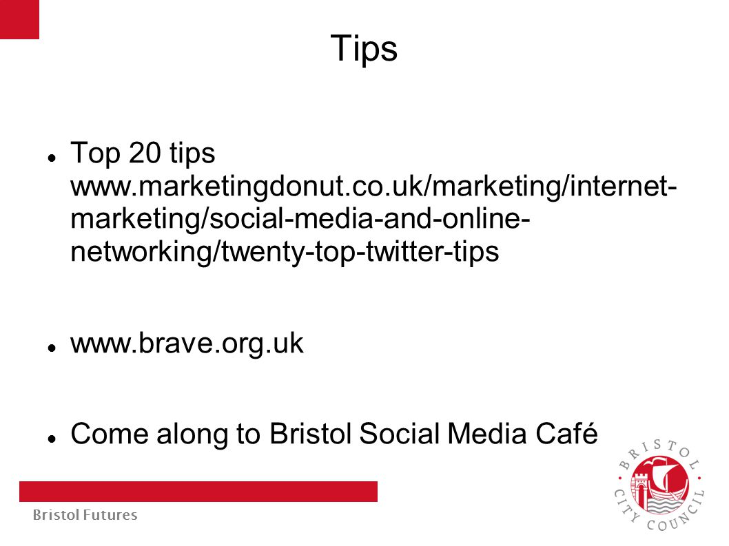 Bristol Futures Tips Top 20 tips www.marketingdonut.co.uk/marketing/internet- marketing/social-media-and-online- networking/twenty-top-twitter-tips www.brave.org.uk Come along to Bristol Social Media Café