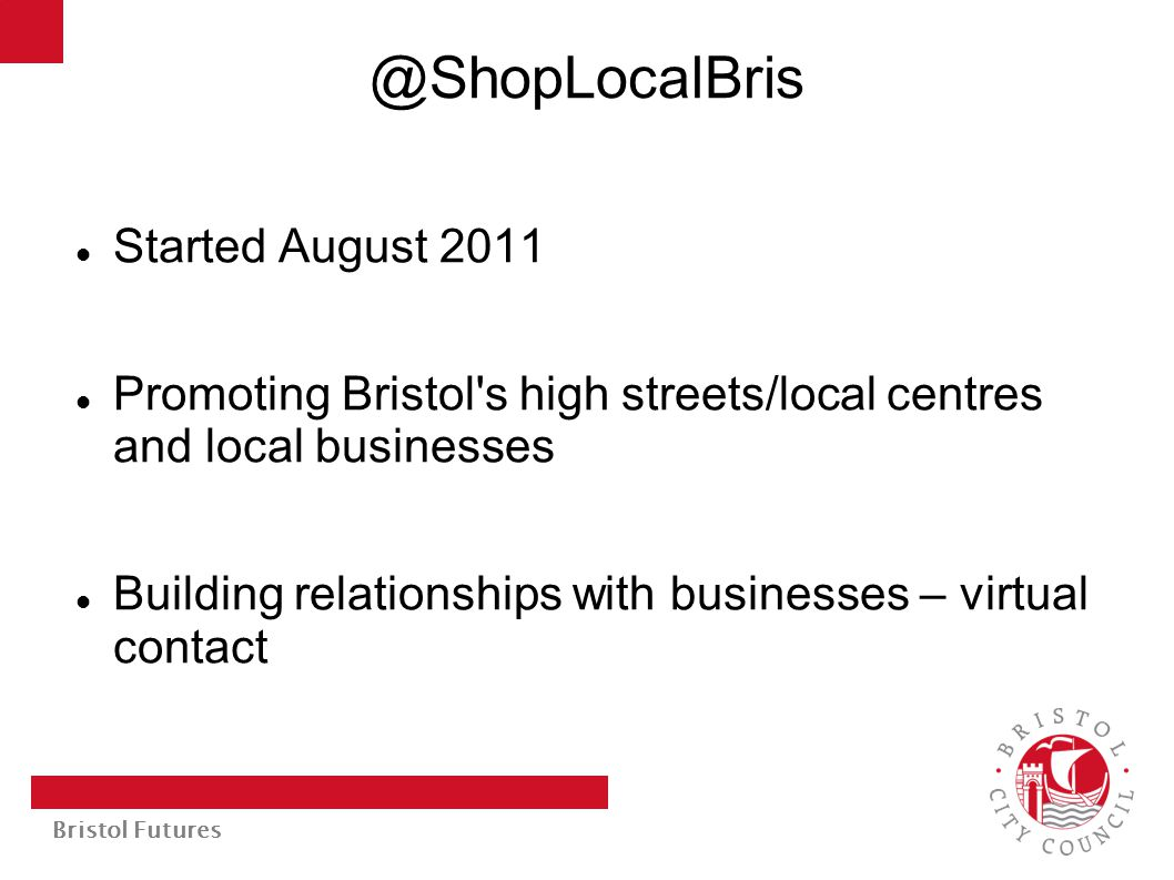 @ShopLocalBris Started August 2011 Promoting Bristol's high streets/local centres and local businesses Building relationships with businesses – virtua