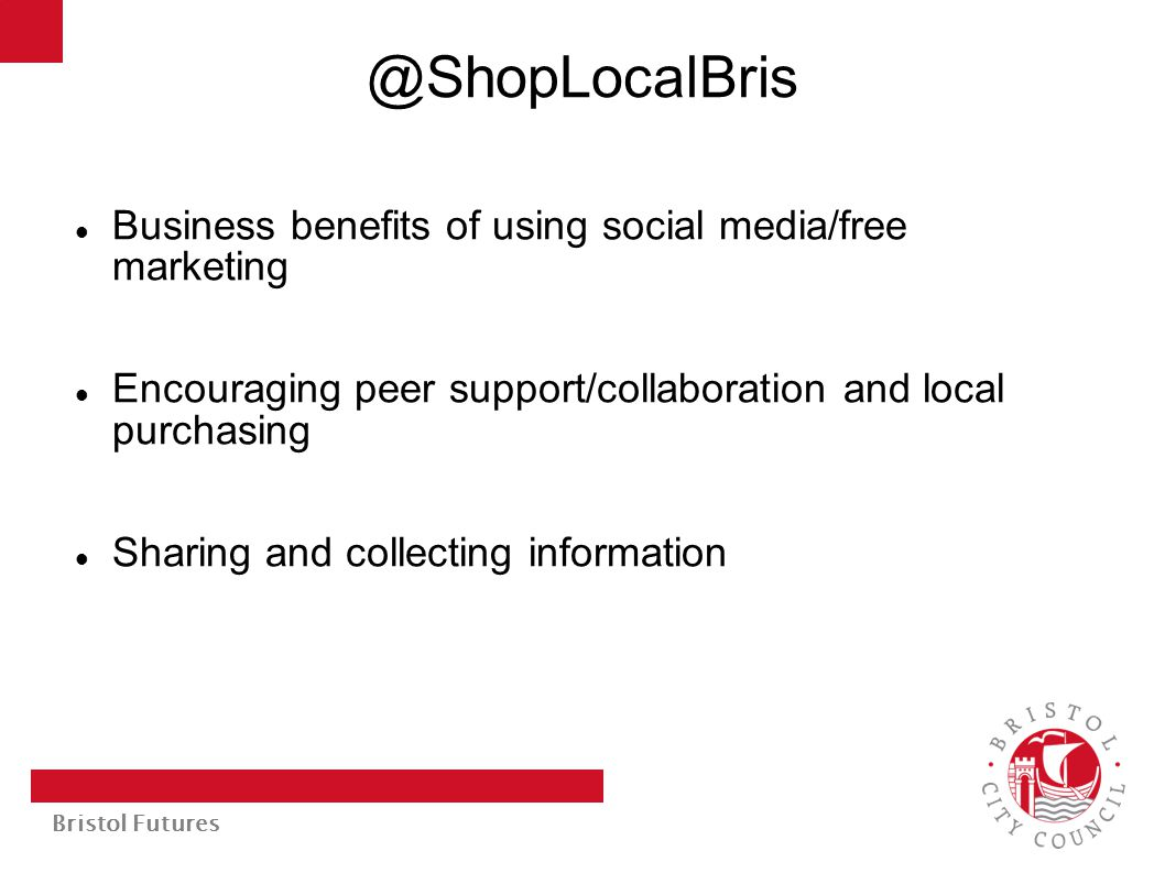 Bristol Futures @ShopLocalBris Business benefits of using social media/free marketing Encouraging peer support/collaboration and local purchasing Sharing and collecting information