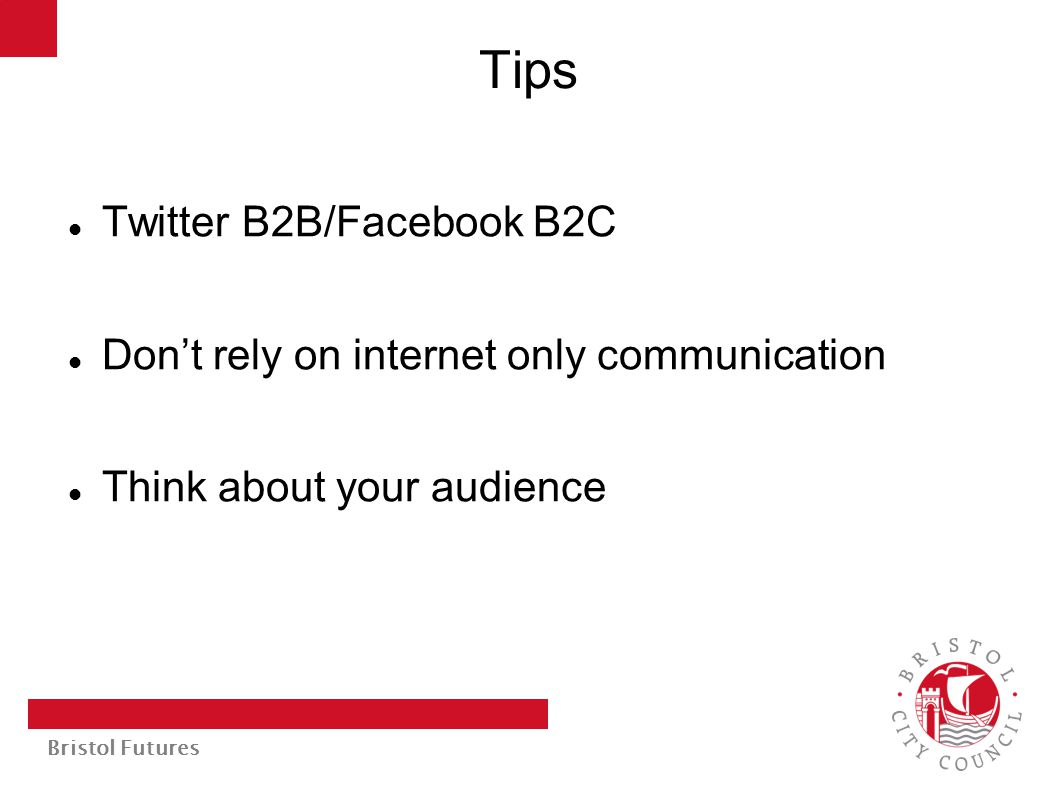 Bristol Futures Tips Twitter B2B/Facebook B2C Don't rely on internet only communication Think about your audience
