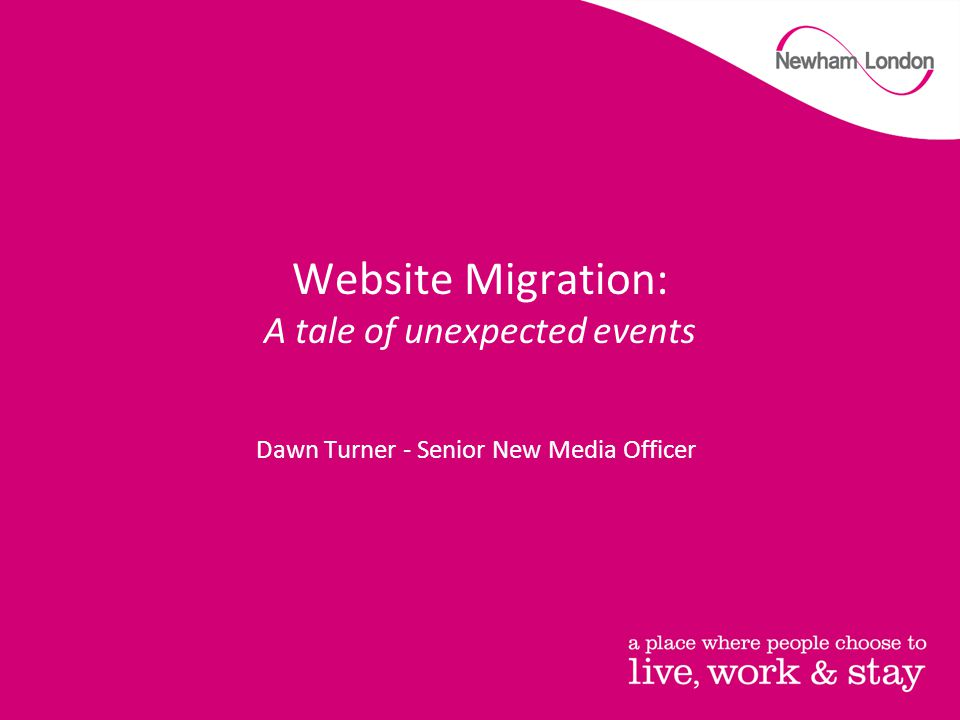 Website Migration: A tale of unexpected events Dawn Turner - Senior New Media Officer