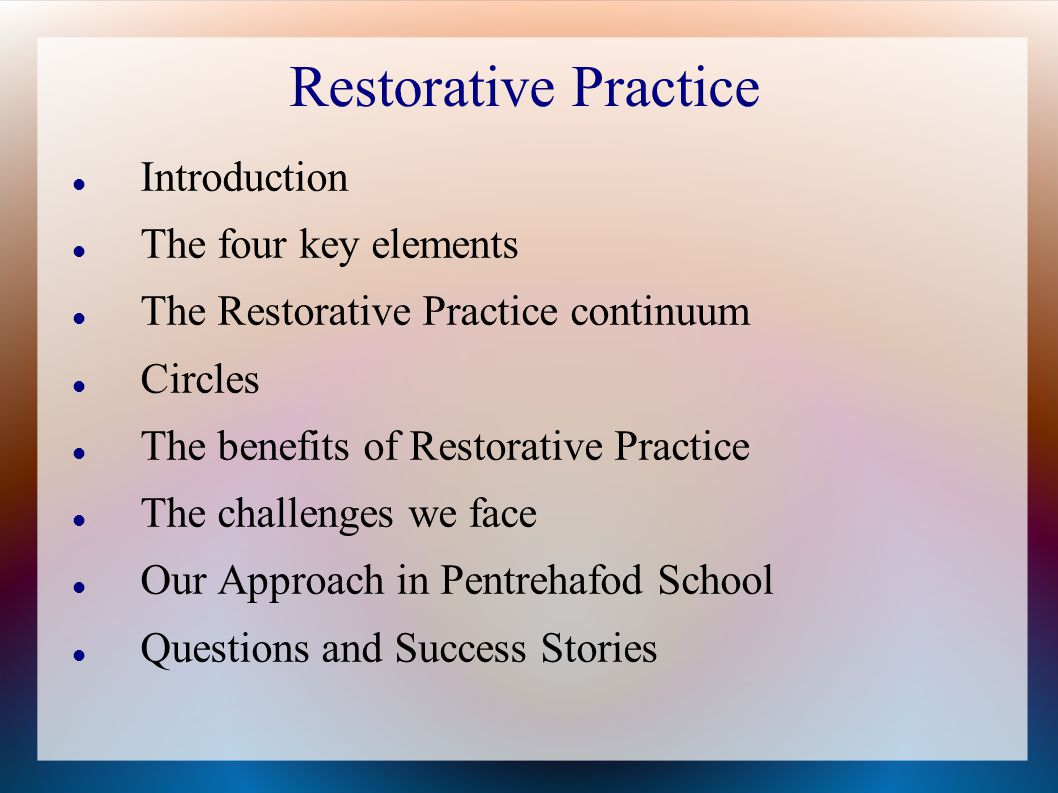 Restorative Practice Introduction The four key elements The Restorative Practice continuum Circles The benefits of Restorative Practice The challenges we face Our Approach in Pentrehafod School Questions and Success Stories
