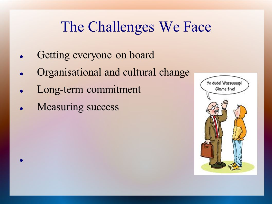 The Challenges We Face Getting everyone on board Organisational and cultural change Long-term commitment Measuring success