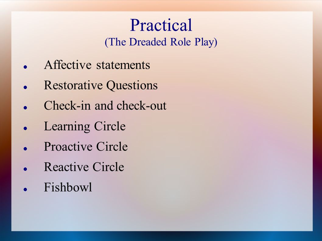 Practical (The Dreaded Role Play) Affective statements Restorative Questions Check-in and check-out Learning Circle Proactive Circle Reactive Circle Fishbowl