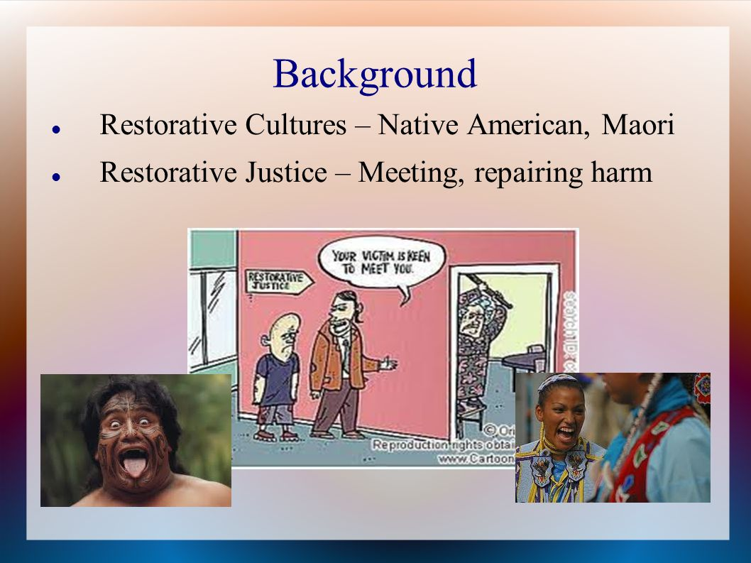 Background Restorative Cultures – Native American, Maori Restorative Justice – Meeting, repairing harm