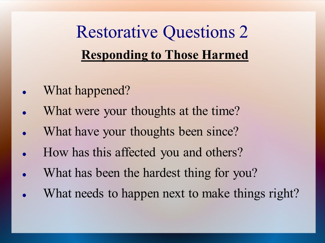 Restorative Questions 2 Responding to Those Harmed What happened.