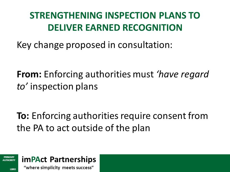 STRENGTHENING INSPECTION PLANS TO DELIVER EARNED RECOGNITION Key change proposed in consultation: From: Enforcing authorities must 'have regard to' in