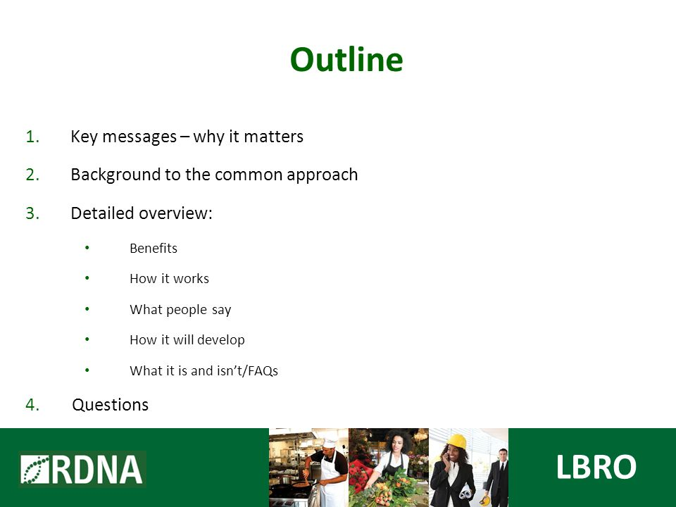 1.Key messages – why it matters 2.Background to the common approach 3.Detailed overview: Benefits How it works What people say How it will develop What it is and isn't/FAQs 4.Questions Outline LBRO