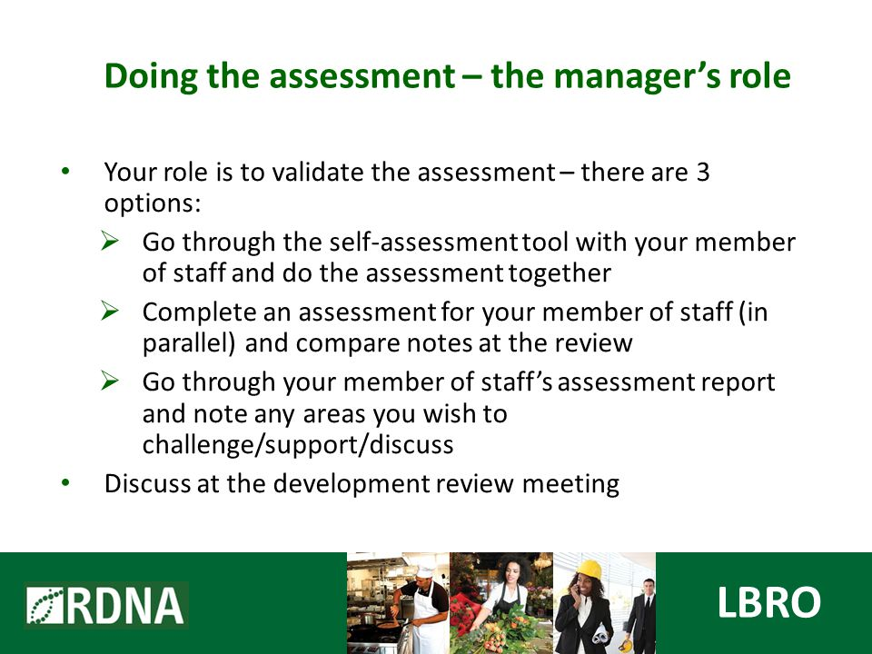 Your role is to validate the assessment – there are 3 options:  Go through the self-assessment tool with your member of staff and do the assessment together  Complete an assessment for your member of staff (in parallel) and compare notes at the review  Go through your member of staff's assessment report and note any areas you wish to challenge/support/discuss Discuss at the development review meeting LBRO Doing the assessment – the manager's role