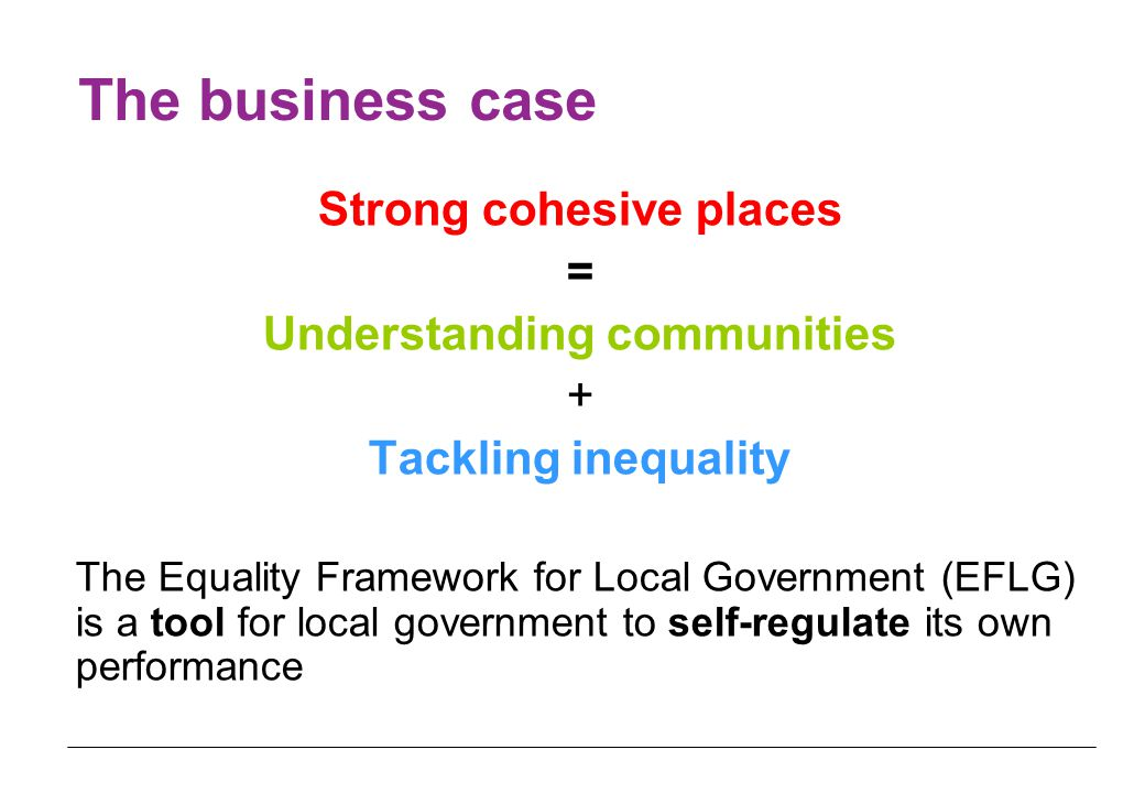 The business case Strong cohesive places = Understanding communities + Tackling inequality The Equality Framework for Local Government (EFLG) is a tool for local government to self-regulate its own performance