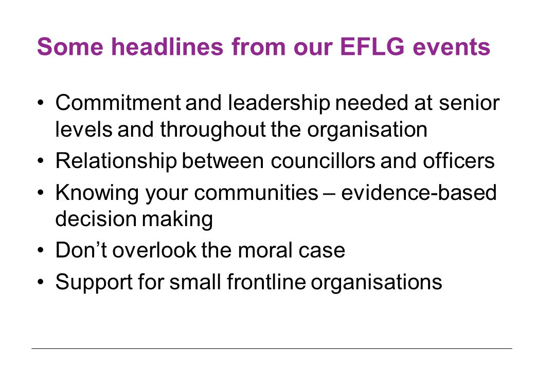 Some headlines from our EFLG events Commitment and leadership needed at senior levels and throughout the organisation Relationship between councillors and officers Knowing your communities – evidence-based decision making Don't overlook the moral case Support for small frontline organisations