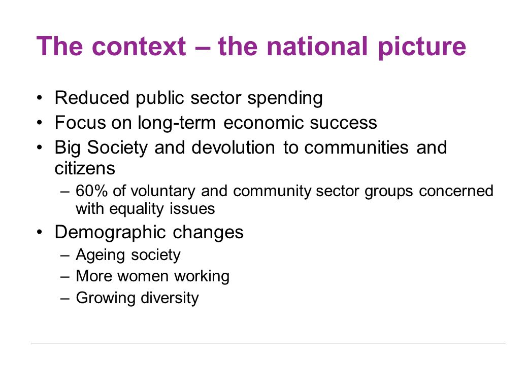 The context – the national picture Reduced public sector spending Focus on long-term economic success Big Society and devolution to communities and ci