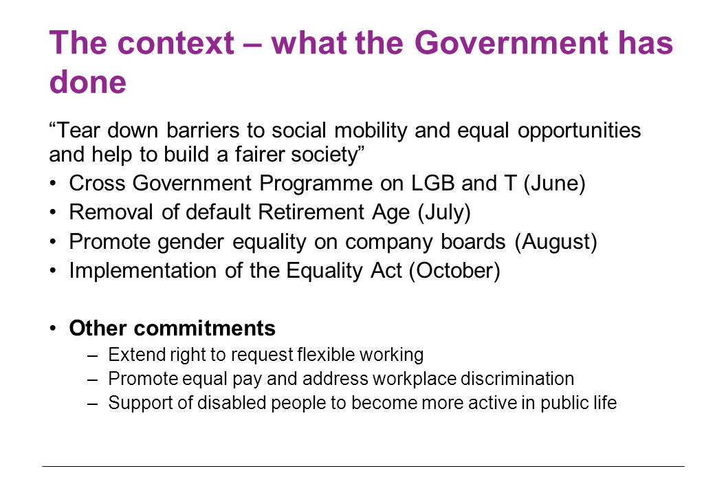 The context – what the Government has done Tear down barriers to social mobility and equal opportunities and help to build a fairer society Cross Government Programme on LGB and T (June) Removal of default Retirement Age (July) Promote gender equality on company boards (August) Implementation of the Equality Act (October) Other commitments –Extend right to request flexible working –Promote equal pay and address workplace discrimination –Support of disabled people to become more active in public life