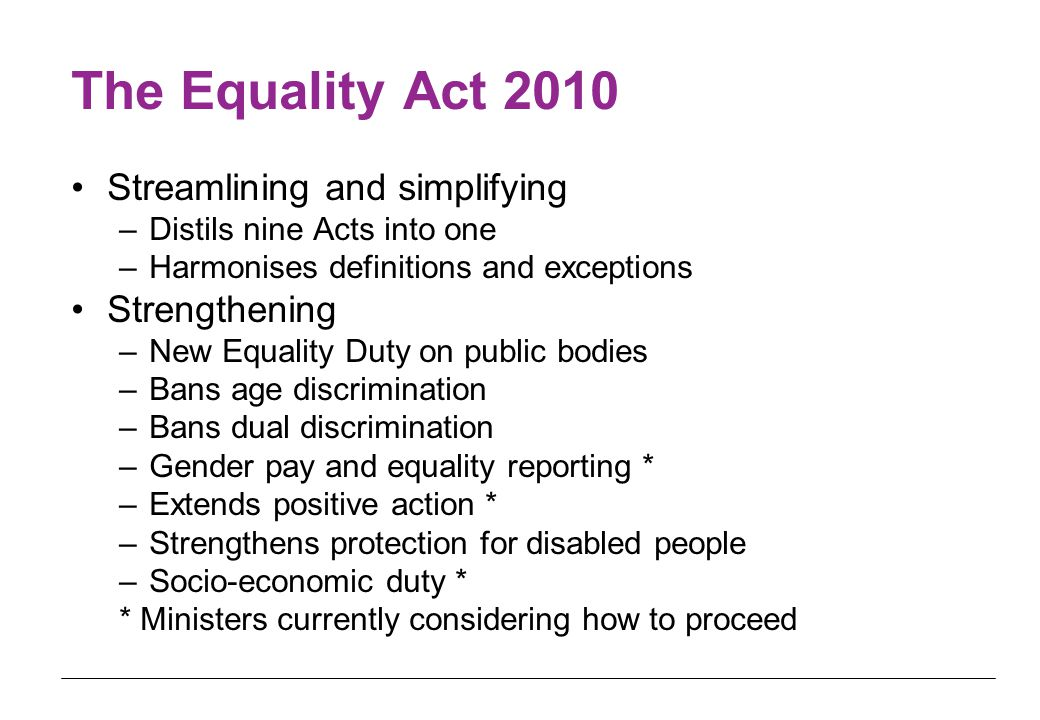 The Equality Act 2010 Streamlining and simplifying –Distils nine Acts into one –Harmonises definitions and exceptions Strengthening –New Equality Duty