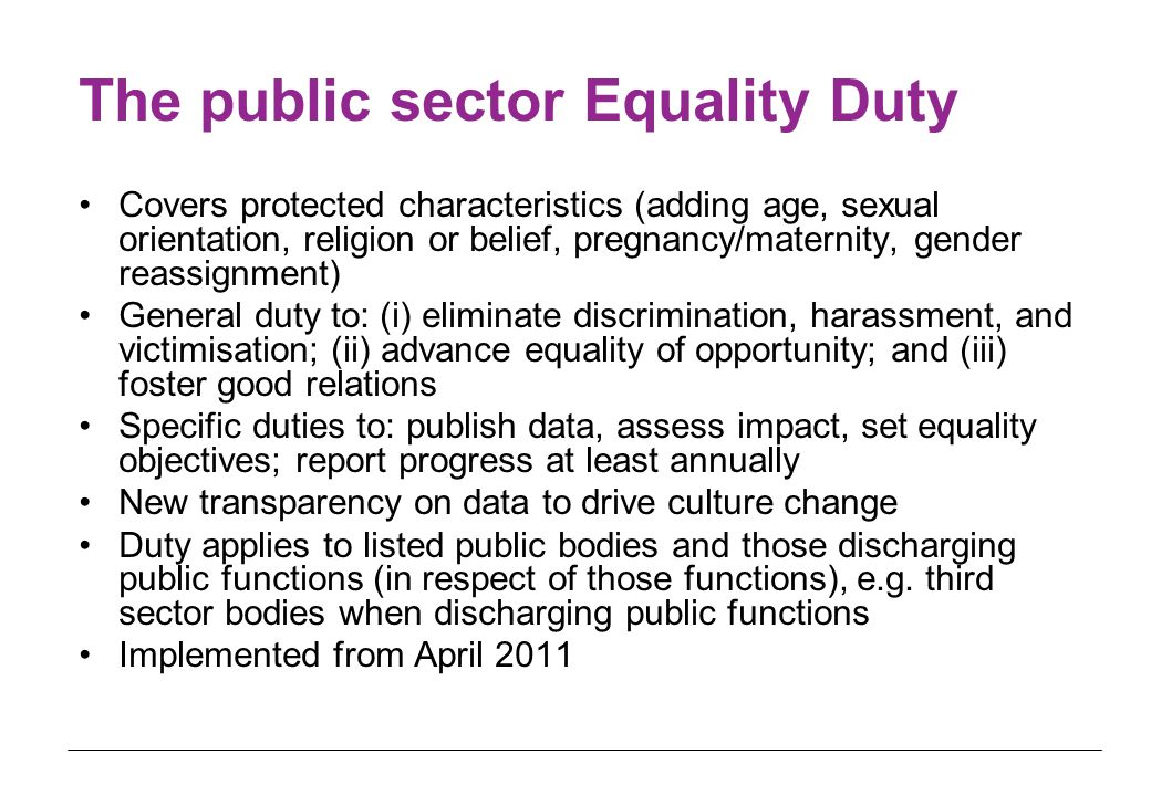 The public sector Equality Duty Covers protected characteristics (adding age, sexual orientation, religion or belief, pregnancy/maternity, gender reas