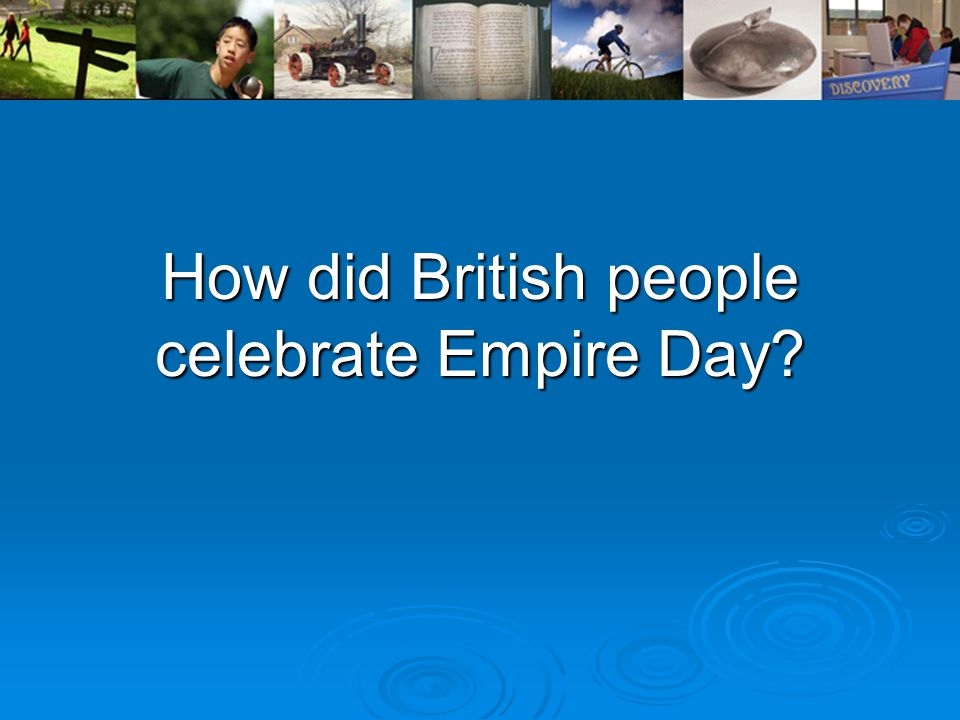 Empire Day was a day of national celebration for Britain and her colonies.