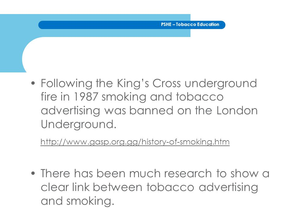 PSHE – Tobacco Education Following the King's Cross underground fire in 1987 smoking and tobacco advertising was banned on the London Underground.