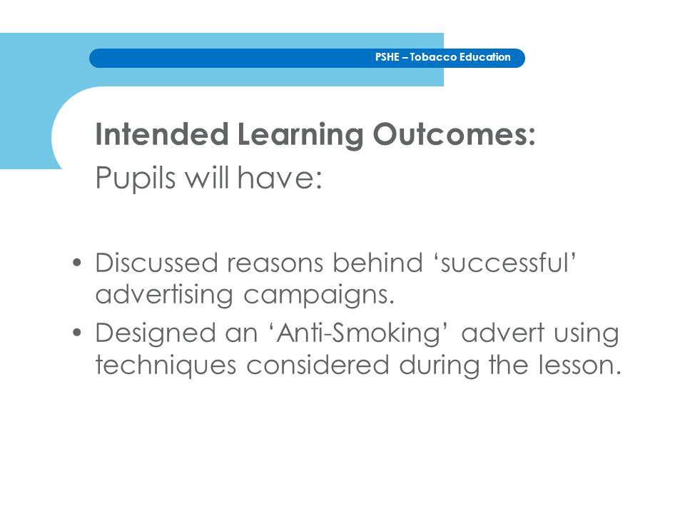 PSHE – Tobacco Education Intended Learning Outcomes: Pupils will have: Discussed reasons behind 'successful' advertising campaigns.