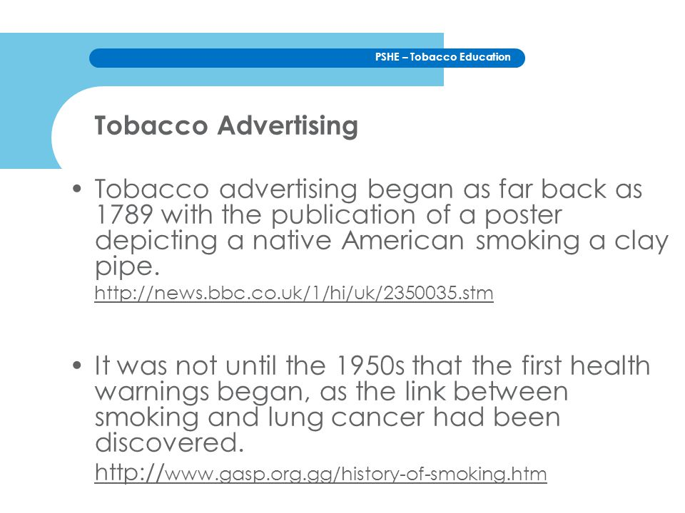PSHE – Tobacco Education Tobacco Advertising Tobacco advertising began as far back as 1789 with the publication of a poster depicting a native American smoking a clay pipe.