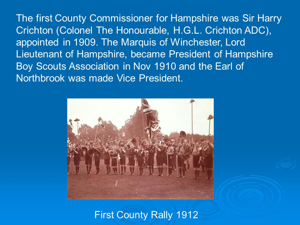 The first County Commissioner for Hampshire was Sir Harry Crichton (Colonel The Honourable, H.G.L.
