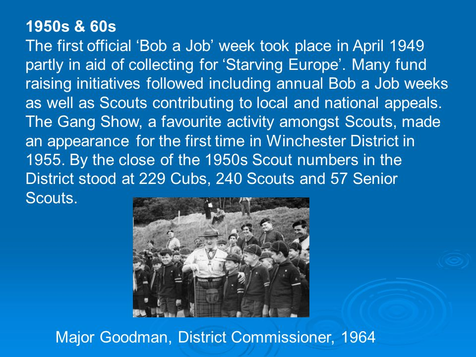 1950s & 60s The first official 'Bob a Job' week took place in April 1949 partly in aid of collecting for 'Starving Europe'.