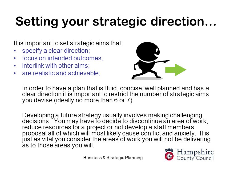 Business & Strategic Planning Setting your strategic direction… It is important to set strategic aims that: specify a clear direction; focus on intend