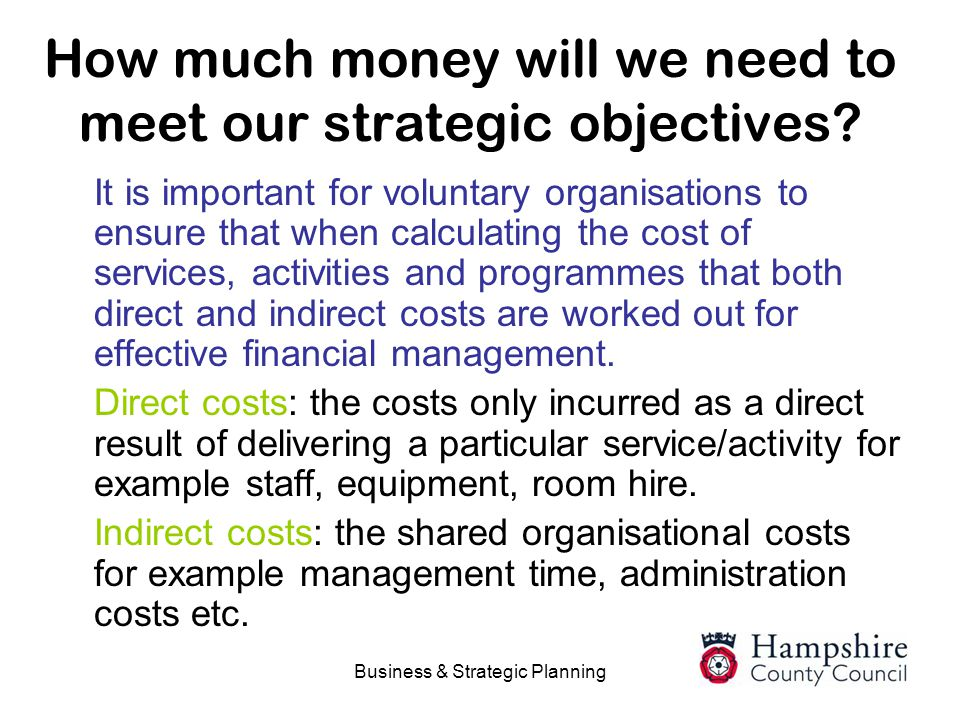 Business & Strategic Planning How much money will we need to meet our strategic objectives? It is important for voluntary organisations to ensure that