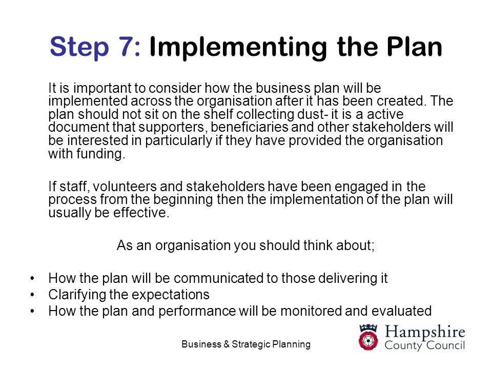 Business & Strategic Planning Step 7: Implementing the Plan It is important to consider how the business plan will be implemented across the organisat