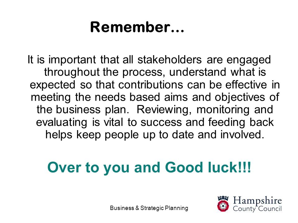 Business & Strategic Planning Remember… It is important that all stakeholders are engaged throughout the process, understand what is expected so that