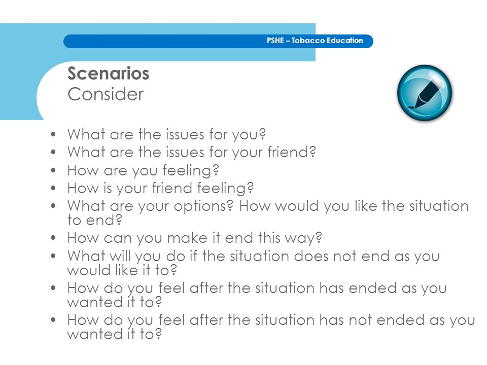 PSHE – Tobacco Education Scenarios Consider What are the issues for you? What are the issues for your friend? How are you feeling? How is your friend