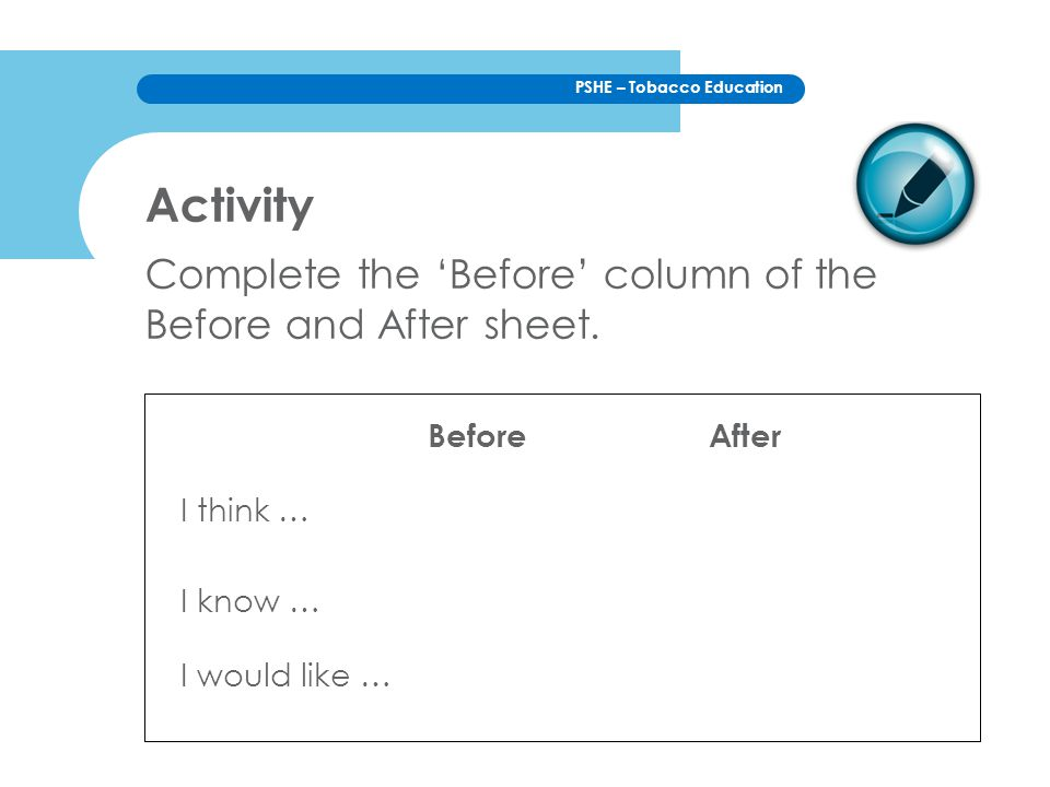 PSHE – Tobacco Education Activity Complete the 'Before' column of the Before and After sheet. I think … I know … I would like … BeforeAfter