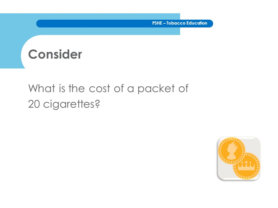 PSHE – Tobacco Education If a person smoked 10 cigarettes a day how much would they spend on cigarettes over: a week a month 6 months a year