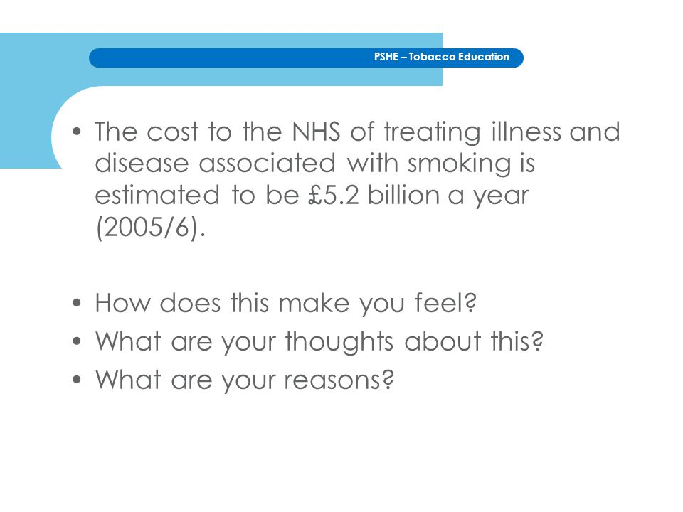PSHE – Tobacco Education The cost to the NHS of treating illness and disease associated with smoking is estimated to be £5.2 billion a year (2005/6).