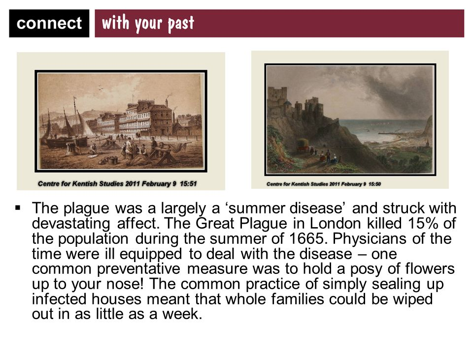  The Kent historian Edward Hasted reported that, in 1665 and 1666, the town of Dover 'felt heavy misfortune of the plague's carrying off a number of its inhabitants, 900 at least dying of this dreadful pestilence'  In 1667,infected houses in the village of Biddenden were 'shut up' and 12 inhabitants died…'12 more had plague sores which recovered'.