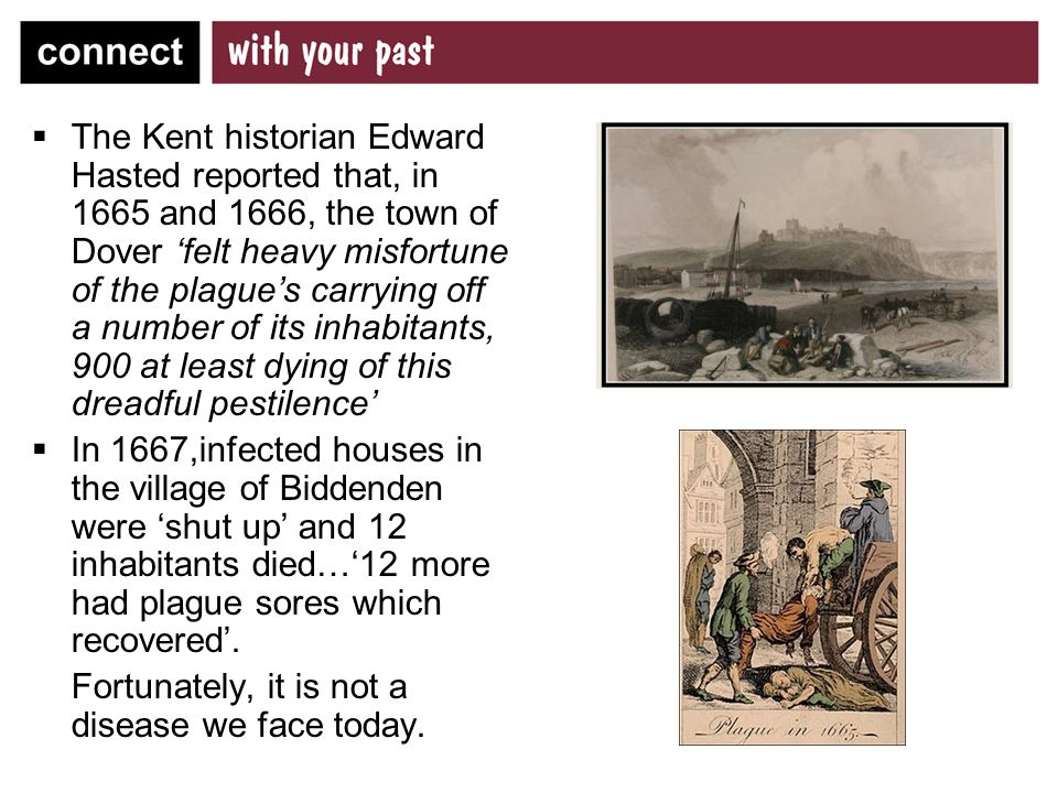  The Kent historian Edward Hasted reported that, in 1665 and 1666, the town of Dover 'felt heavy misfortune of the plague's carrying off a number of its inhabitants, 900 at least dying of this dreadful pestilence'  In 1667,infected houses in the village of Biddenden were 'shut up' and 12 inhabitants died…'12 more had plague sores which recovered'.