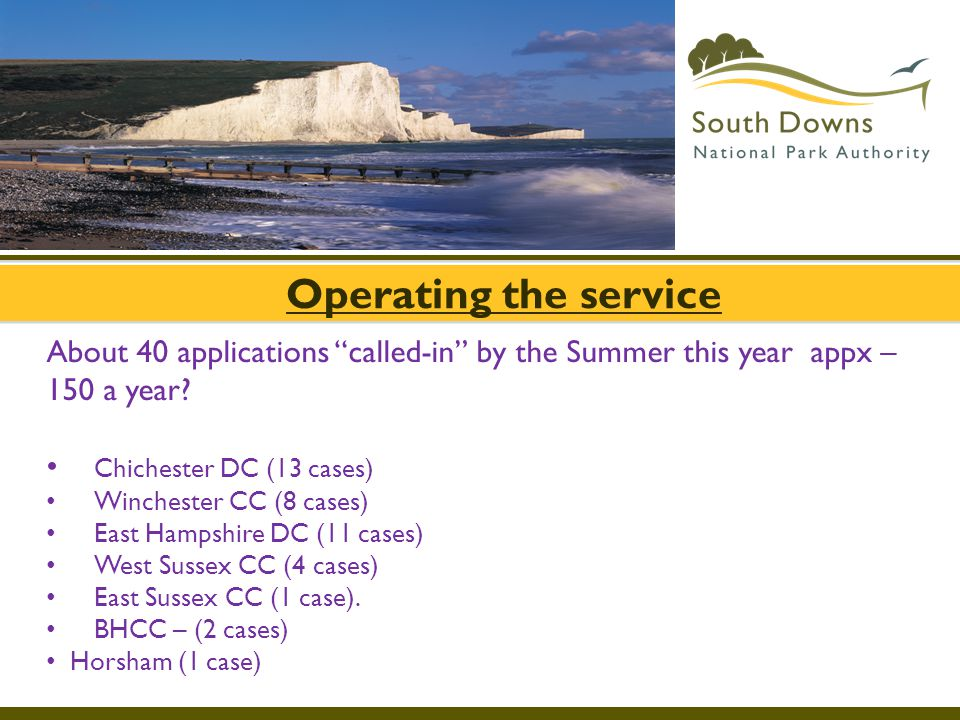 """Operating the service About 40 applications """"called-in"""" by the Summer this year appx – 150 a year? Chichester DC (13 cases) Winchester CC (8 cases) Ea"""