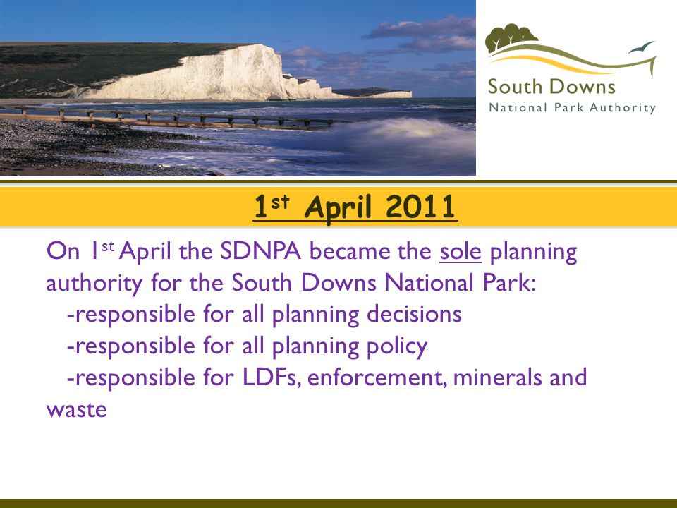 1 st April 2011 On 1 st April the SDNPA became the sole planning authority for the South Downs National Park: -responsible for all planning decisions
