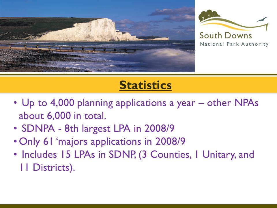 Statistics Up to 4,000 planning applications a year – other NPAs about 6,000 in total. SDNPA - 8th largest LPA in 2008/9 Only 61 'majors applications