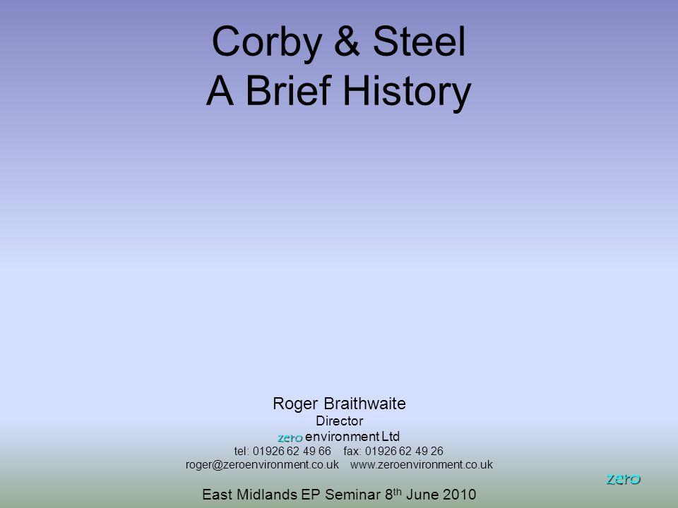 Corby & Steel A Brief History zero Roger Braithwaite Director zero zero environment Ltd tel: 01926 62 49 66 fax: 01926 62 49 26 roger@zeroenvironment.co.uk www.zeroenvironment.co.uk East Midlands EP Seminar 8 th June 2010