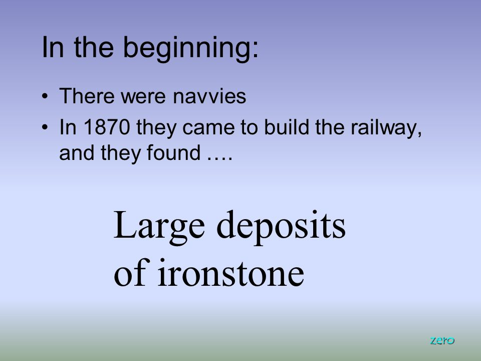 In the beginning: There were navvies In 1870 they came to build the railway, and they found …. zero Large deposits of ironstone