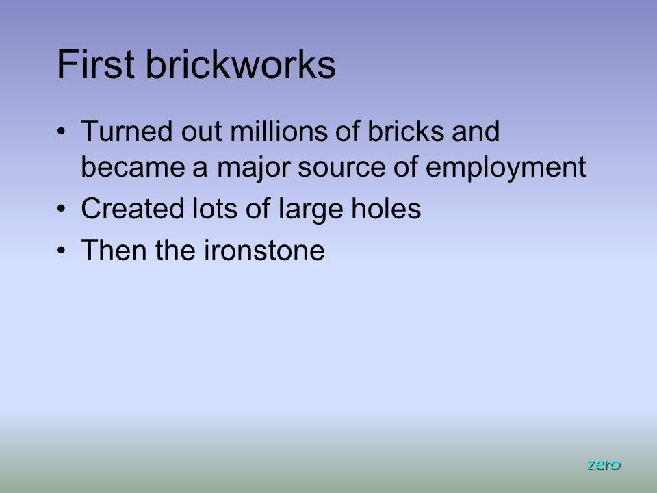 First brickworks Turned out millions of bricks and became a major source of employment Created lots of large holes Then the ironstone zero