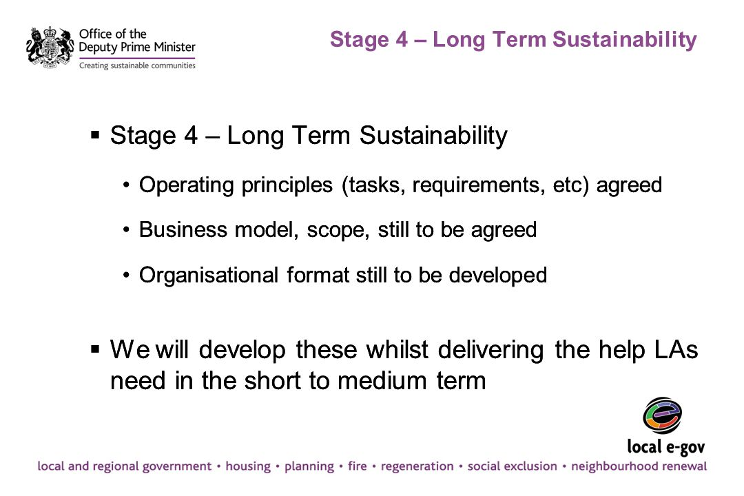 Stage 4 – Long Term Sustainability  Stage 4 – Long Term Sustainability Operating principles (tasks, requirements, etc) agreed Business model, scope,