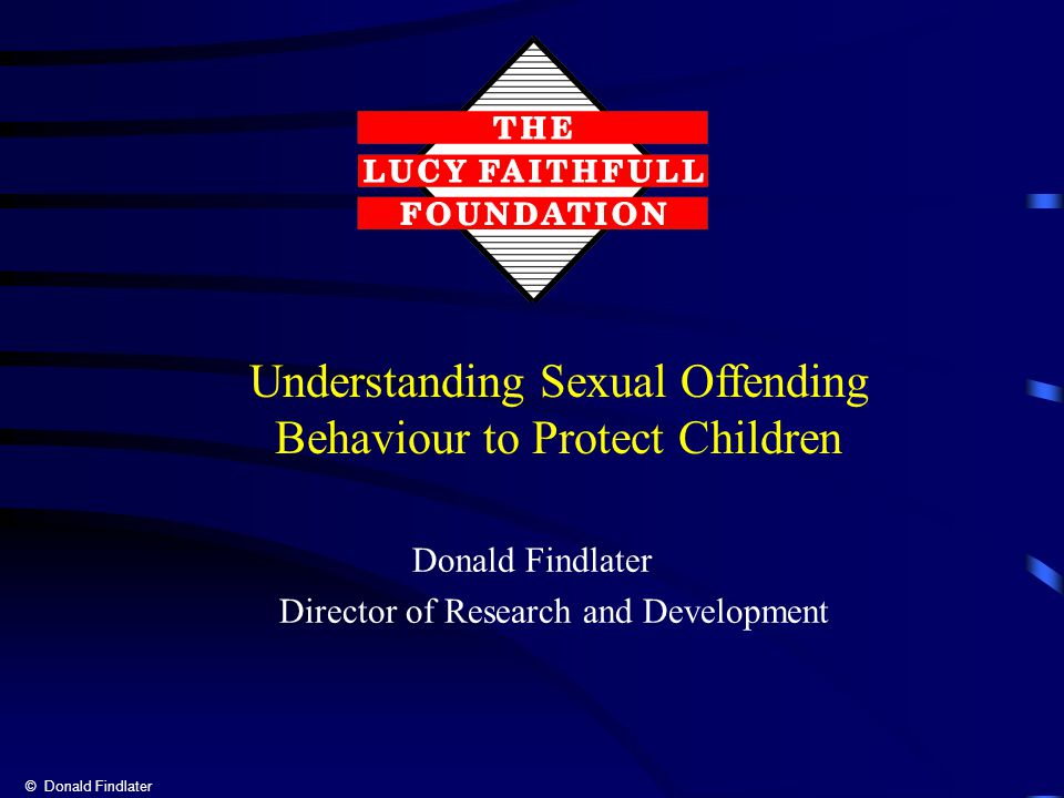 © Donald Findlater Donald Findlater Director of Research and Development Understanding Sexual Offending Behaviour to Protect Children