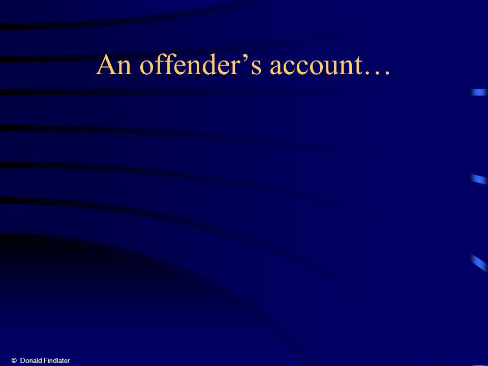 © Donald Findlater An offender's account…
