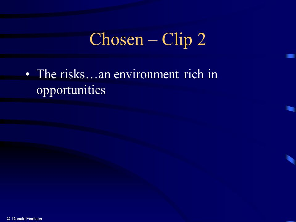 © Donald Findlater Chosen – Clip 2 The risks…an environment rich in opportunities